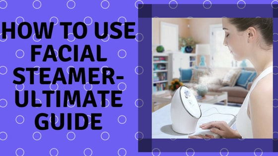 How to use facial steamer-Ultimate Guide